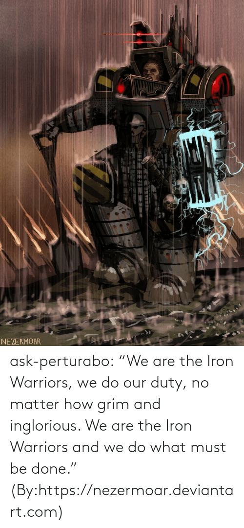 """Our: NEZERMOAR ask-perturabo:  """"We are the Iron Warriors, we do our duty, no matter how grim and inglorious. We are the Iron Warriors and we do what must be done.""""  (By:https://nezermoar.deviantart.com)"""