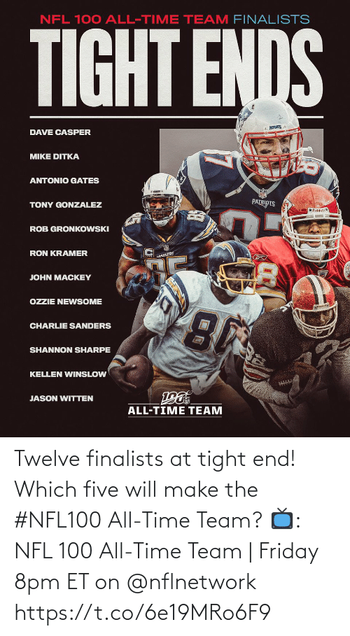 Friday: NFL 100 ALL-TIME TEAM FINALISTS  TIGHT ENDS  * PATRIOTS  DAVE CASPER  MIKE DITKA  ANTONIO GATES  PATRIOTS  TONY GONZALEZ  O Riddell  ROB GRONKOWSKI  RON KRAMER  LANGERS  JOHN MACKEY  OZZIE NEWSOME  CHARLIE SANDERS  SHANNON SHARPE  KELLEN WINSLOW  JASON WITTEN  ALL-TIME TEAM Twelve finalists at tight end!  Which five will make the #NFL100 All-Time Team?  📺: NFL 100 All-Time Team | Friday 8pm ET on @nflnetwork https://t.co/6e19MRo6F9