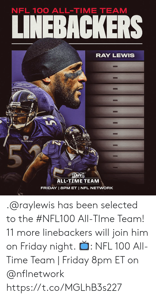 Selected: NFL 100 ALL-TIME TEAM  LINEBACKERS  RAY LEWIS  Riddell  RAVENS  55  RAVENS  ALL-TIME TEAM  FRIDAY   8PM ET   NFL NETWORK  I  I .@raylewis has been selected to the #NFL100 All-TIme Team!  11 more linebackers will join him on Friday night.   📺: NFL 100 All-Time Team   Friday 8pm ET on @nflnetwork https://t.co/MGLhB3s227
