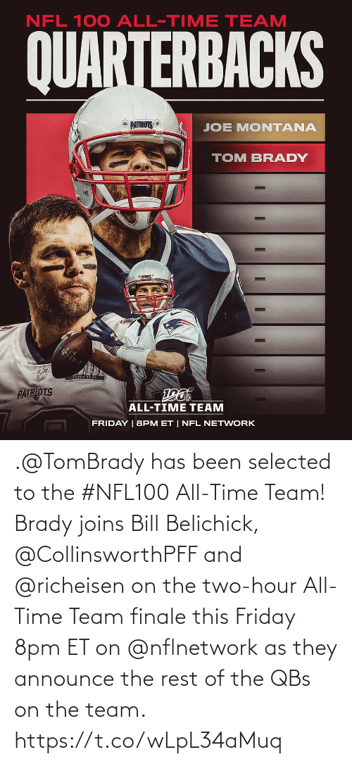Friday: NFL 100 ALL-TIME TEAM  QUARTERBACKS  * PATRIOTS  JOE MONTANA  TOM BRADY  PATRIOTS  ALL-TIME TEAM  FRIDAY | 8PM ET | NFL NETWORK .@TomBrady has been selected to the #NFL100 All-Time Team!  Brady joins Bill Belichick, @CollinsworthPFF and @richeisen on the two-hour All-Time Team finale this Friday 8pm ET on @nflnetwork as they announce the rest of the QBs on the team. https://t.co/wLpL34aMuq