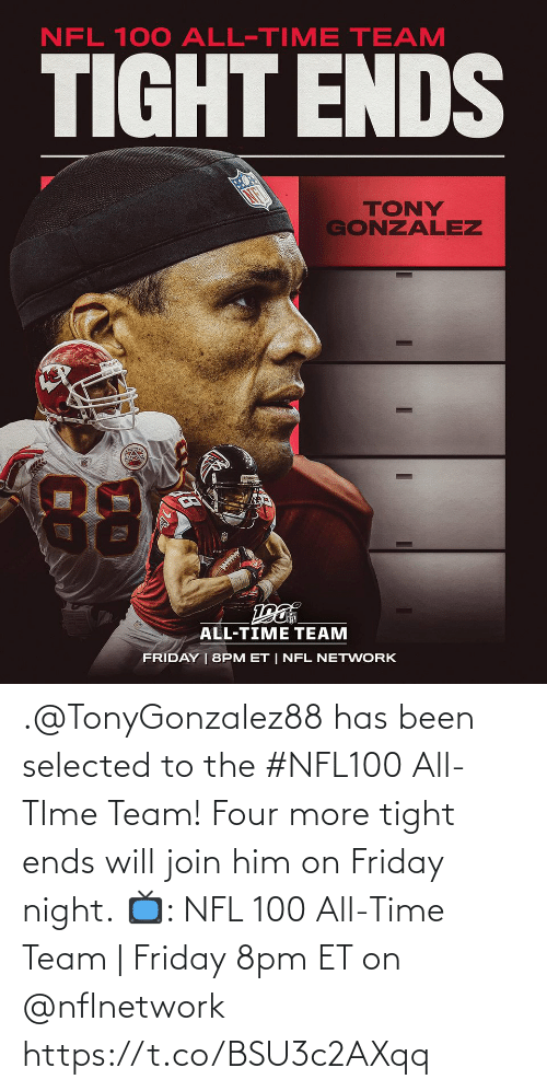 Friday: NFL 100 ALL-TIME TEAM  TIGHT ENDS  TONY  GONZALEZ  88  ALL-TIME TEAM  FRIDAY | 8PM ET | NFL NETWORK .@TonyGonzalez88 has been selected to the #NFL100 All-TIme Team! Four more tight ends will join him on Friday night.  📺: NFL 100 All-Time Team | Friday 8pm ET on @nflnetwork https://t.co/BSU3c2AXqq