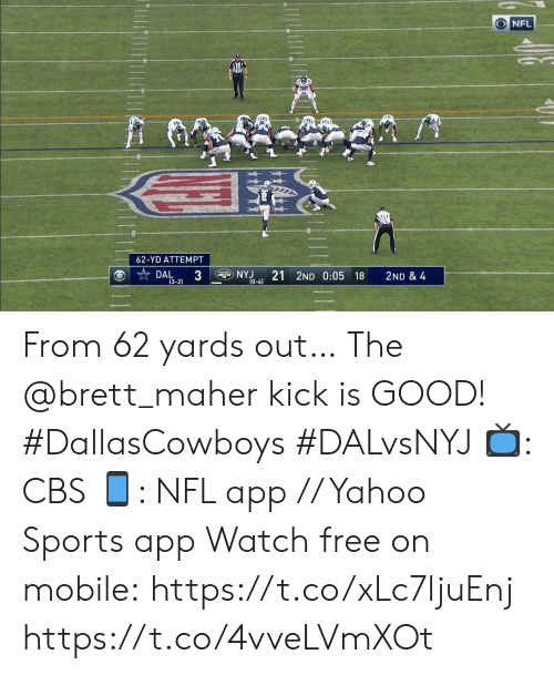 Memes, Nfl, and Sports: NFL  62-YD ATTEMPT  3  NYJ  (0-4)  21 2ND 0:05 18  DAL  2ND & 4  (3-2) From 62 yards out…  The @brett_maher kick is GOOD! #DallasCowboys #DALvsNYJ  📺: CBS 📱: NFL app // Yahoo Sports app Watch free on mobile:https://t.co/xLc7ljuEnj https://t.co/4vveLVmXOt