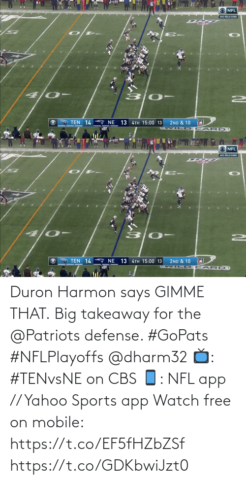 Patriotic: NFL  AFC WILD CARD  4 0-  7 NE  TEN 14  13 4TH 15:00 13  2ND & 10   1201  O NFL  AFC WILD CARD  TEN 14  13 4TH 15:00 13  NE  2ND & 10  CAR D Duron Harmon says GIMME THAT.  Big takeaway for the @Patriots defense. #GoPats #NFLPlayoffs @dharm32  📺: #TENvsNE on CBS 📱: NFL app // Yahoo Sports app Watch free on mobile: https://t.co/EF5fHZbZSf https://t.co/GDKbwiJzt0