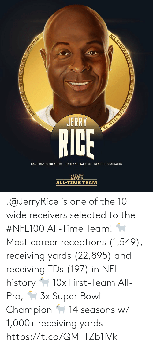 Francisco: NFL CAREER RECORDS FOR REC, REC YDS, REC TD, TOTAL TD  JERRY  RICE  SAN FRANCISCO 49ERS · OAKLAND RAIDERS · SEATTLE SEAHAWKS  ALL-TIME TEAM  HALL OF FAME - WIDE RECEIVER 1985-2004 .@JerryRice is one of the 10 wide receivers selected to the #NFL100 All-Time Team!  🐐 Most career receptions (1,549), receiving yards (22,895) and receiving TDs (197) in NFL history 🐐 10x First-Team All-Pro, 🐐 3x Super Bowl Champion 🐐 14 seasons w/ 1,000+ receiving yards https://t.co/QMFTZb1lVk