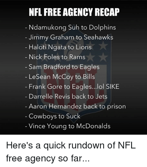 ngata: NFL FREE AGENCY RECAP  Ndamukong Suh to Dolphins  Jimmy Graham to Seahawks  Haloti Ngata to Lions  Nick Foles to Rams  Sam Bradford to Eagles  LeSean McCoy to Bills  Frank Gore to Eagles...lol SIKE  Darrelle Revis back to Jets  Aaron Hernandez back to prison  Cowboys to Suck  Vince Young to McDonalds Here's a quick rundown of NFL free agency so far...