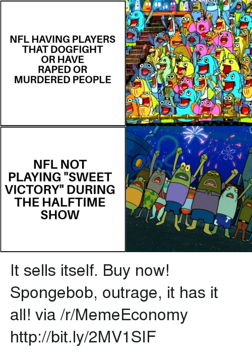 "Nfl, SpongeBob, and Http: NFL HAVING PLAYERS  THAT DOGFIGHT  OR HAVE  RAPED OR  MURDERED PEOPLE  CO  NFL NOT  PLAYING ""SWEET  VICTORY"" DURING  THE HALFTIME  SHOW It sells itself. Buy now! Spongebob, outrage, it has it all! via /r/MemeEconomy http://bit.ly/2MV1SIF"