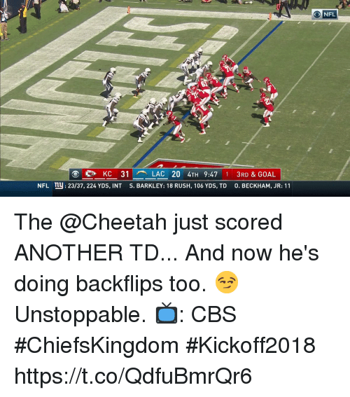 Memes, Nfl, and Cbs: NFL  KC 31  LAC 20 4TH 9:47 1 3RD & GOAL  NFL n: 23/37, 224 YDS, INT S. BARKLEY: 18 RUSH, 106 YDS, TD 0. BECKHAM, JR: 11 The @Cheetah just scored ANOTHER TD... And now he's doing backflips too. 😏  Unstoppable.  📺: CBS #ChiefsKingdom #Kickoff2018 https://t.co/QdfuBmrQr6