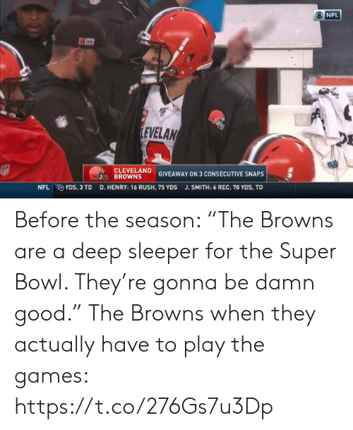 "Cleveland: NFL  LEVELAN  CLEVELAND  BROWNS  GIVEAWAY ON 3 CONSECUTIVE SNAPS  D. HENRY: 16 RUSH, 75 YDS  NFL YDS, 3 TD  J.SMITH: 6 REC, 78 YDS, TD Before the season: ""The Browns are a deep sleeper for the Super Bowl. They're gonna be damn good.""   The Browns when they actually have to play the games: https://t.co/276Gs7u3Dp"