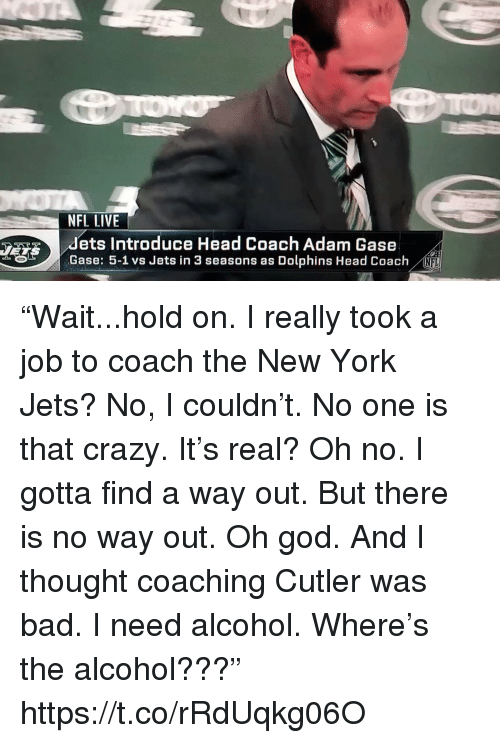 """Bad, Crazy, and God: NFL LIVE  dets Introduce Head Coach Adam Gase  Gase: 5-1 vs Jets in 3 seasons as Dolphins Head Coach  NFL """"Wait...hold on. I really took a job to coach the New York Jets? No, I couldn't. No one is that crazy. It's real? Oh no. I gotta find a way out. But there is no way out. Oh god. And I thought coaching Cutler was bad. I need alcohol. Where's the alcohol???"""" https://t.co/rRdUqkg06O"""