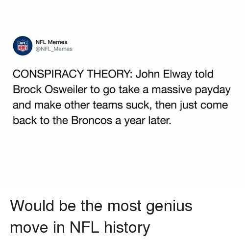 Geniusism: NFL Memes  @NFL _Memes  NFL  CONSPIRACY THEORY: John Elway told  Brock Osweiler to go take a massive pavday  and make other teams suck, then just come  back to the Broncos a year later. Would be the most genius move in NFL history