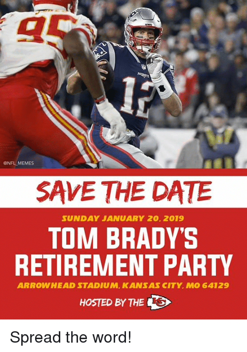 hosted: @NFL MEMES  SAVE THE DATE  SUNDAY JANUARY 20. 2019  TOM BRADY'S  RETIREMENT PARTY  ARROWHEAD STADIUM, KANSAS CITY. MO 64129  HOSTED BY THES Spread the word!