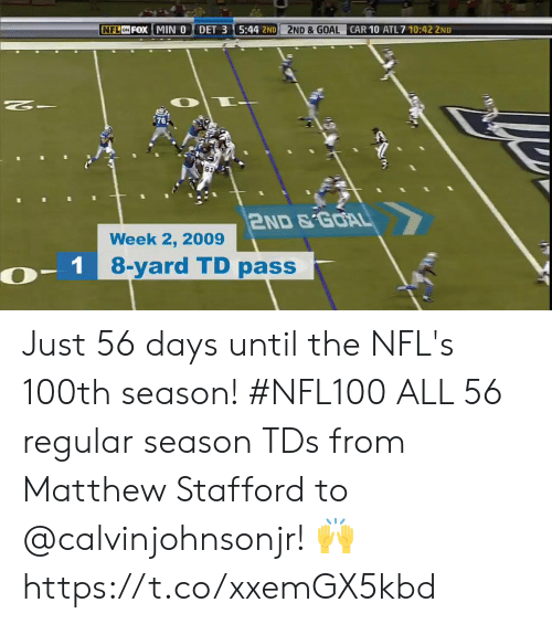 Memes, Nfl, and Goal: NFL ON FOX MIN 0  DET 3 5:44 2ND  2ND &GOAL  CAR 10 ATL 7 10:42 2ND  $76  911  2ND&GOAL  Week 2, 2009  - 1 8-yard TD passer Just 56 days until the NFL's 100th season! #NFL100  ALL 56 regular season TDs from Matthew Stafford to @calvinjohnsonjr! 🙌 https://t.co/xxemGX5kbd
