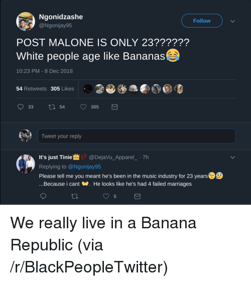 Blackpeopletwitter, Music, and Post Malone: Ngonidzashe  @Ngonijay95  Follow  POST MALONE IS ONLY 23??????  White people age like Bananas  10:23 PM - 8 Dec 2018  54 Retweets 305 Likes  Tweet your reply  It's just Tinie@DejaVu_Apparel_ 7h  Replying to @Ngonijay95  Please tell me you meant he's been in the music industry for 23 years  ...Because i cant W. He looks like he's had 4 failed marriages  5 We really live in a Banana Republic (via /r/BlackPeopleTwitter)