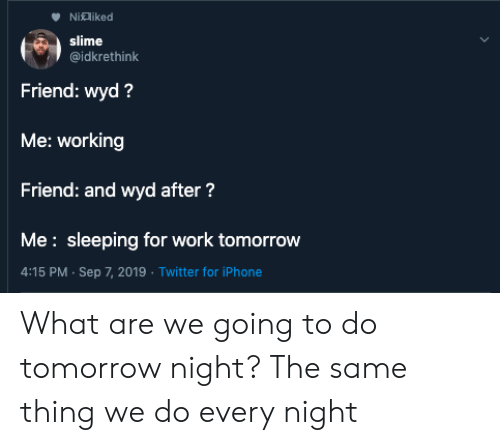 slime: Nialiked  slime  @idkrethink  Friend: wyd?  Me: working  Friend: and wyd after?  Me: sleeping for work tomorrow  4:15 PM Sep 7, 2019 Twitter for iPhone What are we going to do tomorrow night? The same thing we do every night