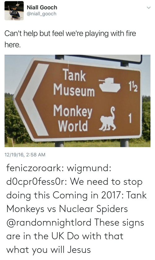 tank: Niall Gooch  @niall_gooch  Can't help but feel we're playing with fire  here  Tank  Museum  112  Monkeyt  World  12/19/16, 2:58 AM feniczoroark:  wigmund: d0cpr0fess0r:  We need to stop doing this  Coming in 2017: Tank Monkeys vs Nuclear Spiders   @randomnightlord These signs are in the UK Do with that what you will  Jesus