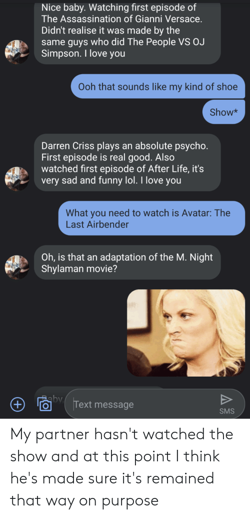 Assassination, Funny, and Life: Nice baby. Watching first episode of  The Assassination of Gianni Versace.  Didn't realise it was made by the  same guys who did The People VS OJ  Simpson. I love you  Ooh that sounds like my kind of shoe  Show*  Darren Criss plays an absolute psycho.  First episode is real good. Also  watched first episode of After Life, it's  very sad and funny lol. I love you  What you need to watch is Avatar:The  Last Airbender  Oh, is that an adaptation of the M. Night  Shylaman movie?  by  V  Text message  +  SMS My partner hasn't watched the show and at this point I think he's made sure it's remained that way on purpose
