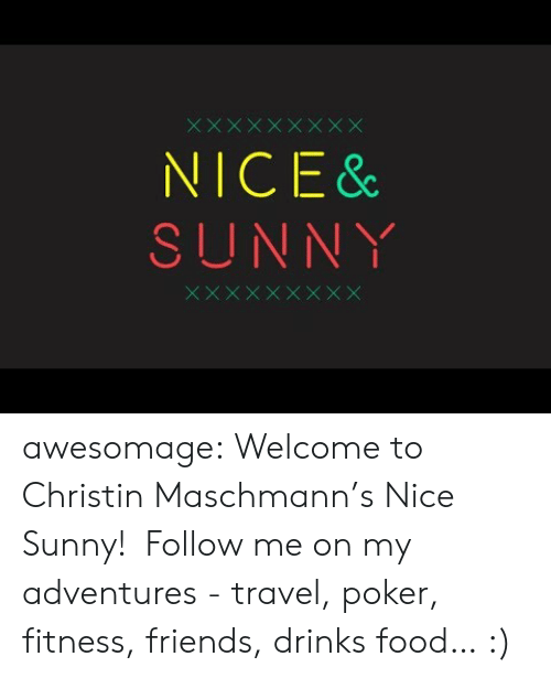 Food, Friends, and Tumblr: NICE &  SUNNY awesomage:   Welcome to Christin Maschmann's Nice  Sunny!  Follow me on my adventures - travel, poker, fitness, friends, drinks  food… :)