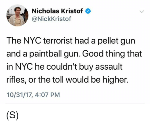 Good, Gun, and Nyc: Nicholas Kristof  @NickKristof  The NYC terrorist had a pellet gun  and a paintball gun. Good thing that  in NYC he couldn't buy assault  rifles, or the toll would be higher.  10/31/17, 4:07 PM (S)