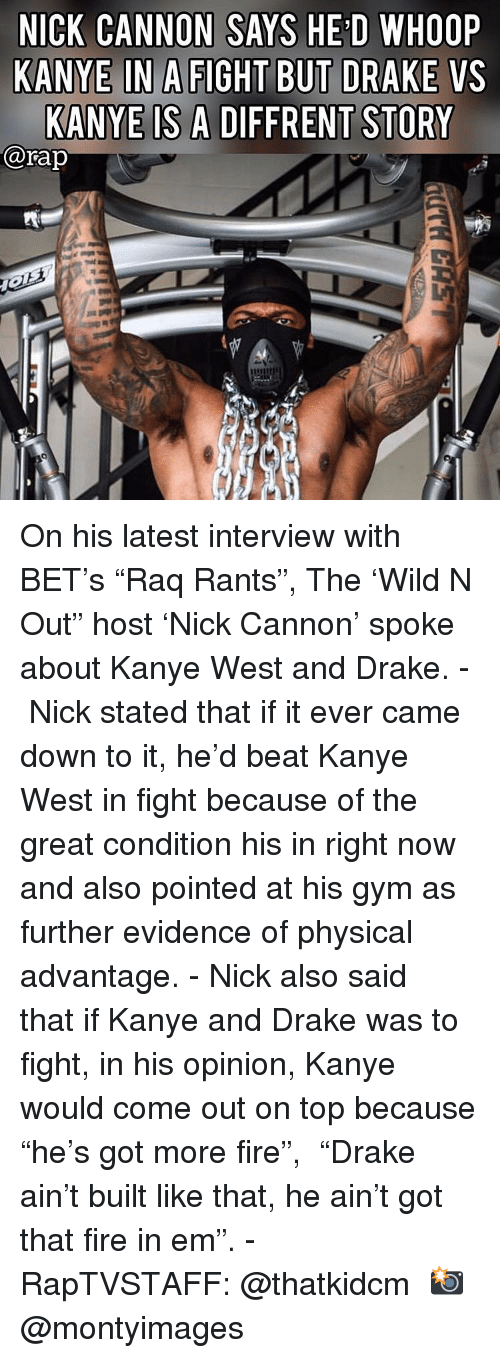 "Drake, Fire, and Gym: NICK CANNON SAYS HE'D WHOOP  KANYE IN A FIGHT BUT DRAKE VS  KANYE IS A DIFFRENT STORY  @rap On his latest interview with BET's ""Raq Rants"", The 'Wild N Out"" host 'Nick Cannon' spoke about Kanye West and Drake.⁣ -⁣ Nick stated that if it ever came down to it, he'd beat Kanye West in fight because of the great condition his in right now and also pointed at his gym as further evidence of physical advantage.⁣ -⁣ Nick also said that if Kanye and Drake was to fight, in his opinion, Kanye would come out on top because ""he's got more fire"",⁣ ⁣ ""Drake ain't built like that, he ain't got that fire in em"".⁣ -⁣ RapTVSTAFF: @thatkidcm⁣ 📸 @montyimages ⁣ ⁣ ⁣"