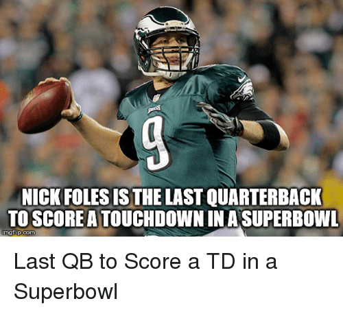 Nfl, Nick, and Nick Foles: NICK FOLES IS THE LAST QUARTERBACK  TO SCOREATOUCHDOWN IN A SUPERBOWL  imgflip.com