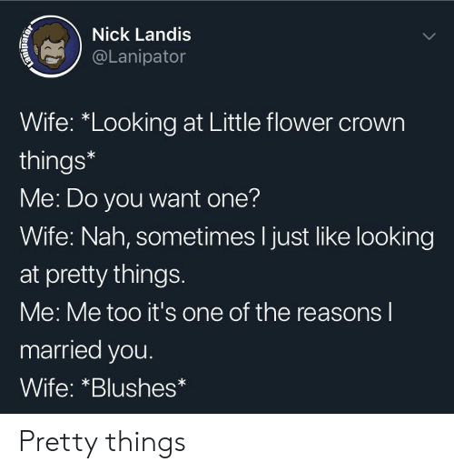 """Flower, Nick, and Wife: Nick Landis  @Lanipator  Wife: """"Looking at Little flower crown  things*  Me: Do you want one?  Wife: Nah, sometimes I just like looking  at pretty things.  Me: Me too it's one of the reasons l  married you.  Wife: *Blushes Pretty things"""