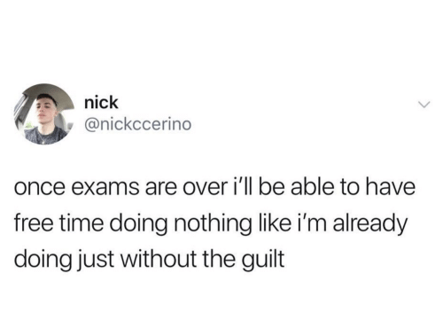 Free, Nick, and Time: nick  @nickccerino  once exams are over i'll be able to have  free time doing nothing like i'm already  doing just without the guilt