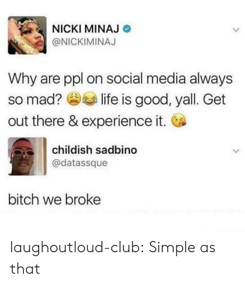 Bitch, Club, and Nicki Minaj: NICKI MINAJ  @NICKIMINAJ  Why are ppl on social media always  so mad? slife is good, yall. Get  out there & experience it.  childish sadbin  @datassque  bitch we broke laughoutloud-club:  Simple as that