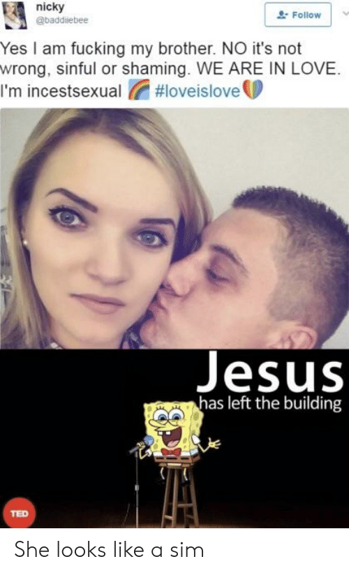 Fucking, Jesus, and Love: nicky  @baddiebee  2 Follow  Yes I am fucking my brother. NO it's noft  wrong, sinful or shaming. WE ARE IN LOVE  I'm incestsexual #loveisloveU  Jesus  has left the building  TED She looks like a sim