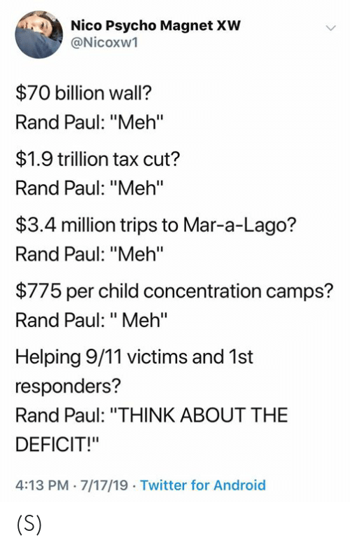 """9/11, Android, and Meh: Nico Psycho Magnet XW  @Nicoxw1  $70 billion wall?  Rand Paul: """"Meh'""""  $1.9 trillion tax cut?  Rand Paul: """"Meh'""""  $3.4 million trips to Mar-a-Lago?  Rand Paul: """"Meh""""  $775 per child concentration camps?  Rand Paul: """"Meh""""  Helping 9/11 victims and 1st  responders?  Rand Paul: """"THINK ABOUT THE  DEFICIT!""""  4:13 PM 7/17/19 Twitter for Android (S)"""