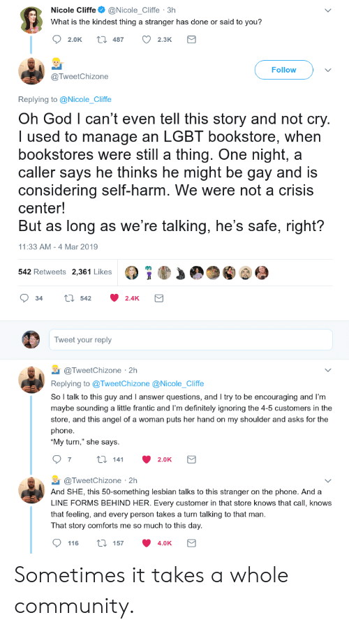 """Community, Definitely, and God: Nicole Cliffe@Nicole_Cliffe 3h  What is the kindest thing a stranger has done or said to you?  2.0K t 487 2.3K  Follow  @TweetChizone  Replying to @Nicole_Cliffe  Oh God l can't even tell this story and not cry  I used to manage an LGBT bookstore, when  bookstores were still a thing. One night, a  caller says he thinks he might be gay and is  considering self-harm. We were not a crisis  center!  But as long as we're talking, he's safe, right?  11:33 AM -4 Mar 2019  542 Retweets 2,361 Likes  34 tl 542 2.4K  Tweet your reply  TweetChizone 2h  Replying to @TweetChizone @Nicole_Cliffe  So l talk to this guy and I answer questions, and I try to be encouraging and I'm  maybe sounding a little frantic and I'm definitely ignoring the 4-5 customers in the  store, and this angel of a woman puts her hand on my shoulder and asks for the  phone  """"My turn,"""" she says  @TweetChizone 2h  And SHE, this 50-something lesbian talks to this stranger on the phone. And a  LINE FORMS BEHIND HER. Every customer in that store knows that call, knows  that feeling, and every person takes a turn talking to that man  That story comforts me so much to this day  116 ti 157 4.0K Sometimes it takes a whole community."""