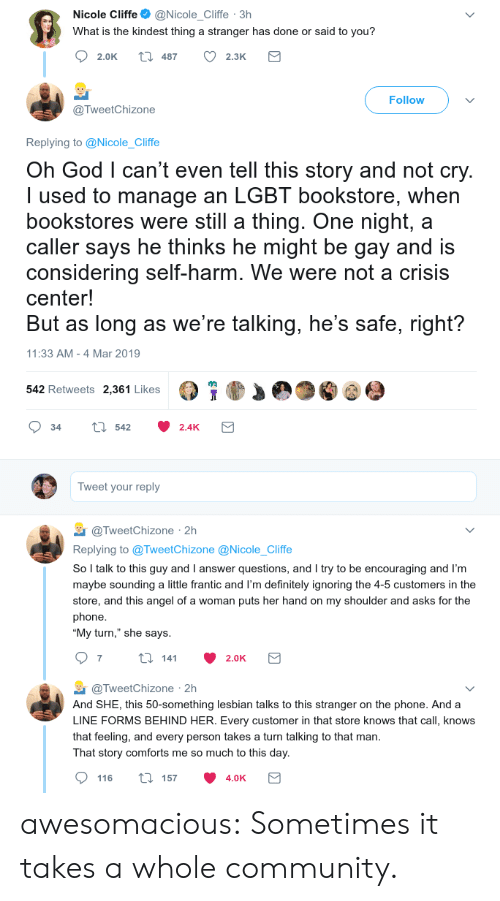 """Community, Definitely, and God: Nicole Cliffe@Nicole_Cliffe 3h  What is the kindest thing a stranger has done or said to you?  2.0K t 487 2.3K  Follow  @TweetChizone  Replying to @Nicole_Cliffe  Oh God l can't even tell this story and not cry  I used to manage an LGBT bookstore, when  bookstores were still a thing. One night, a  caller says he thinks he might be gay and is  considering self-harm. We were not a crisis  center!  But as long as we're talking, he's safe, right?  11:33 AM -4 Mar 2019  542 Retweets 2,361 Likes  34 tl 542 2.4K  Tweet your reply  TweetChizone 2h  Replying to @TweetChizone @Nicole_Cliffe  So l talk to this guy and I answer questions, and I try to be encouraging and I'm  maybe sounding a little frantic and I'm definitely ignoring the 4-5 customers in the  store, and this angel of a woman puts her hand on my shoulder and asks for the  phone  """"My turn,"""" she says  @TweetChizone 2h  And SHE, this 50-something lesbian talks to this stranger on the phone. And a  LINE FORMS BEHIND HER. Every customer in that store knows that call, knows  that feeling, and every person takes a turn talking to that man  That story comforts me so much to this day  116 ti 157 4.0K awesomacious:  Sometimes it takes a whole community."""