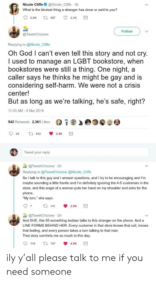 """sounding: Nicole Cliffe@Nicole_Cliffe 3h  What is the kindest thing a stranger has done or said to you?  Follow  @TweetChizone  Replying to @Nicole_Cliffe  Oh God I can't even tell this story and not cry  I used to manage an LGBT bookstore, when  bookstores were still a thing. One night, a  caller says he thinks he might be gay and is  considering self-harm. We were not a crisis  center!  But as long as we re talking, he's safe, right?  11:33 AM 4 Mar 2019  542 Retweets 2,361 Likes  34 542 2.4K  Tweet your reply  @TweetChizone 2h  Replying to @TweetChizone @Nicole Cliffe  So I talk to this guy and I answer questions, and I try to be encouraging and I'm  maybe sounding a little frantic and I'm definitely ignoring the 4-5 customers in the  store, and this angel of a woman puts her hand on my shoulder and asks for the  phone  """"My turn,"""" she says  97 14 2.0K  @TweetChizone . 2h  And SHE, this 50-something lesbian talks to this stranger on the phone. And a  LINE FORMS BEHIND HER. Every customer in that store knows that call, knows  that feeling, and every person takes a turn talking to that man  That story comforts me so much to this day  0116 157 4.0K団 ily y'all please talk to me if you need someone"""