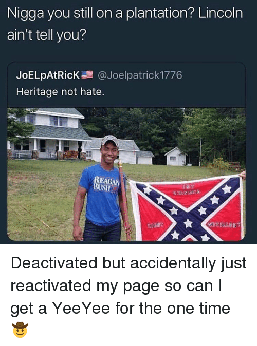 Lincoln, Time, and Trendy: Nigga you still on a plantation? Lincoln  ain't tell you?  JoELpAtRicK@Joelpatrick 1776  Heritage not hate  USH Deactivated but accidentally just reactivated my page so can I get a YeeYee for the one time 🤠