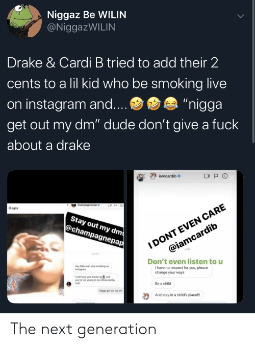 """Cardi B: Niggaz Be WILIN  @NiggazWILIN  Drake & Cardi B tried to add their 2  cents to a lil kid who be smoking live  """"nigga  on instagram and....  get out my dm"""" dude don't give a fuck  about a drake  iamcardib  I DONT EVEN CARE  @iamcardib  UH  cnampagnepap  Mlagss  Stay out my dms  @champagnepap  Don't even listen to u  I have no respect for you, please  change your ways  Hey ittle man stop smoking on  Instagram  it will fuck your future up and  you're too young to be influenced by  that!  Be a child  Nigga get out my dm  And stay in a child's place!! The next generation"""