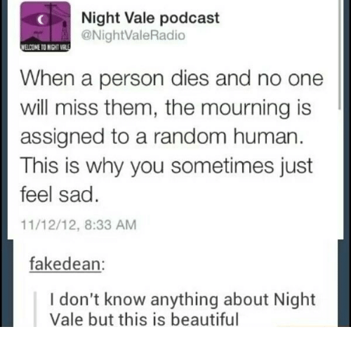 Beautiful, Sad, and Human: Night Vale podcast  @NightValeRadio  ELCOME TO NIGHT VR  When a person dies and no one  will miss them, the mourning is  assigned to a random human  This is why you sometimes just  feel sad.  11/12/12, 8:33 AM  fakedean:  I don't know anything about Night  Vale but this is beautiful