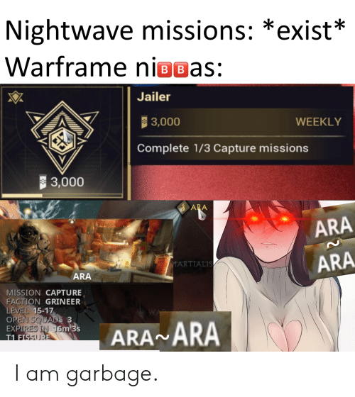 Garbage, Open, and Level: Nightwave missions: *exist*  Warframe niogas:  BB  Jailer  | 3,000  WEEKLY  Complete 1/3 Capture missions  3,000  ARA  ARA  ARA  MARTIALIS  ARA  MISSION CAPTURE  FACTION GRINEER  LEVEL 15-17  OPEN SQUADS 3  EXPIRES IN 16m 3s  T1 FISSURE  ARA ARA I am garbage.
