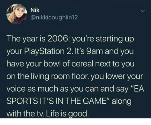 """Funny, Life, and Sports: Nik  y @nikkicoughlin12  The year is 2006: you're starting up  your Play Station 2. It's 9am and you  have your bowl of cereal next to you  on the living room floor. you lower your  voice as much as you can and say """"EA  SPORTS IT'S IN THE GAME"""" along  with the tv. Life is good"""