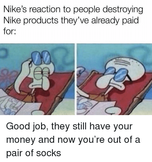nikes: Nike's reaction to people destroying  Nike products they've already paid  for: Good job, they still have your money and now you're out of a pair of socks