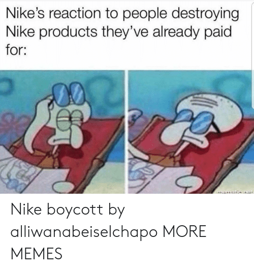 nikes: Nike's reaction to people destroying  Nike products they've already paid  for; Nike boycott by alliwanabeiselchapo MORE MEMES