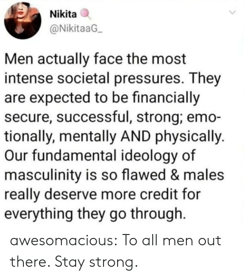Ideology: Nikita  @NikitaaG  Men actually face the most  intense societal pressures. They  are expected to be financially  secure, successful, strong; emo-  tionally, mentally AND physically.  Our fundamental ideology of  masculinity is so flawed & males  really deserve more credit for  everything they go through awesomacious:  To all men out there. Stay strong.