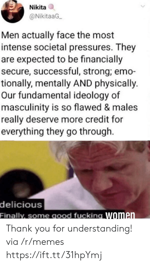Emo: Nikita  @NikitaaG  Men actually face the most  intense societal pressures. They  are expected to be financially  secure, successful, strong; emo-  tionally, mentally AND physically.  Our fundamental ideology of  masculinity is so flawed & males  really deserve more credit for  everything they go through  delicious  Finally, some good fucking Women Thank you for understanding! via /r/memes https://ift.tt/31hpYmj