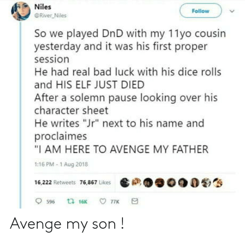 """Dice: Niles  Follow  River Niles  So we played DnD with my 11yo cousin  yesterday and it was his first proper  session  He had real bad luck with his dice rolls  and HIS ELF JUST DIED  After a solemn pause looking over his  character sheet  He writes """"Jr"""" next to his name and  proclaimes  """"I AM HERE TO AVENGE MY FATHER  1:16 PM-1 Aug 2018  16,222 Retweets 76,867 Likes  ta 16K  77K  596 Avenge my son !"""