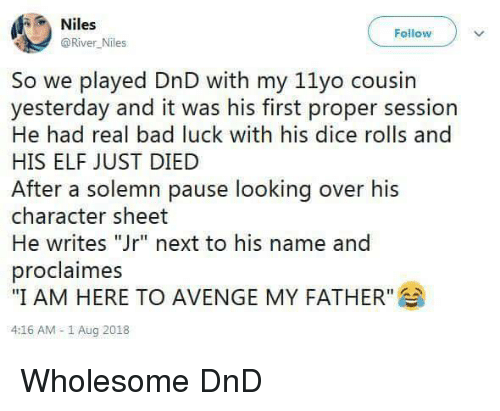 "Bad, Elf, and Dice: Niles  @River Niles  Follow  So we played DnD with my 11yo cousin  yesterday and it was his first proper session  He had real bad luck with his dice rolls and  HIS ELF JUST DIED  After a solemn pause looking over his  character sheet  He writes ""Jr"" next to his name and  proclaimes  ""I AM HERE TO AVENGE MY FATHER""  4:16 AM -1 Aug 2018 Wholesome DnD"