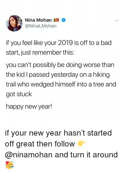 Bad, New Year's, and Happy: Nina Mohan  @NinaLMohan  if you feel like your 2019 is off to a bad  start, just remember this:  you can't possibly be doing worse than  the kid I passed yesterday on a hiking  trail who wedged himself into a tree and  got stuck  happy new year! if your new year hasn't started off great then follow 👉 @ninamohan and turn it around 🥳
