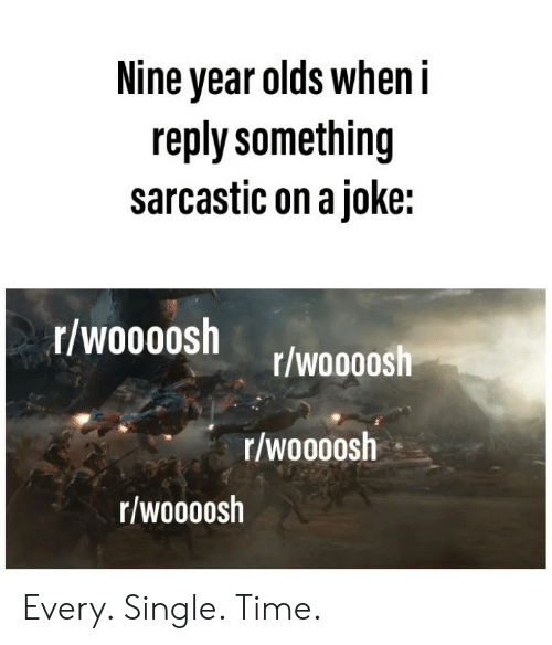 Reddit, Time, and Single: Nine year olds when i  reply something  sarcastic on a joke:  r/woooosh  r/woooosh  r/woooosh  r/woooosh Every. Single. Time.