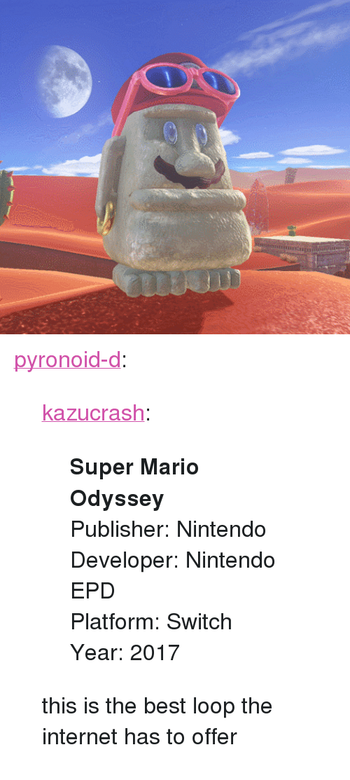 """2017: nini <p><a href=""""https://pyronoid-d.tumblr.com/post/170661659819/kazucrash-super-mario-odyssey-publisher"""" class=""""tumblr_blog"""">pyronoid-d</a>:</p><blockquote> <p><a href=""""http://kazucrash.tumblr.com/post/170661643110/super-mario-odyssey-publisher-nintendo-developer"""" class=""""tumblr_blog"""">kazucrash</a>:</p> <blockquote><p>  <b>Super Mario Odyssey</b><br/>Publisher: Nintendo<br/>Developer: Nintendo EPD<br/>Platform: Switch<br/>Year: 2017<br/></p></blockquote> <p>this is the best loop the internet has to offer</p> </blockquote>"""