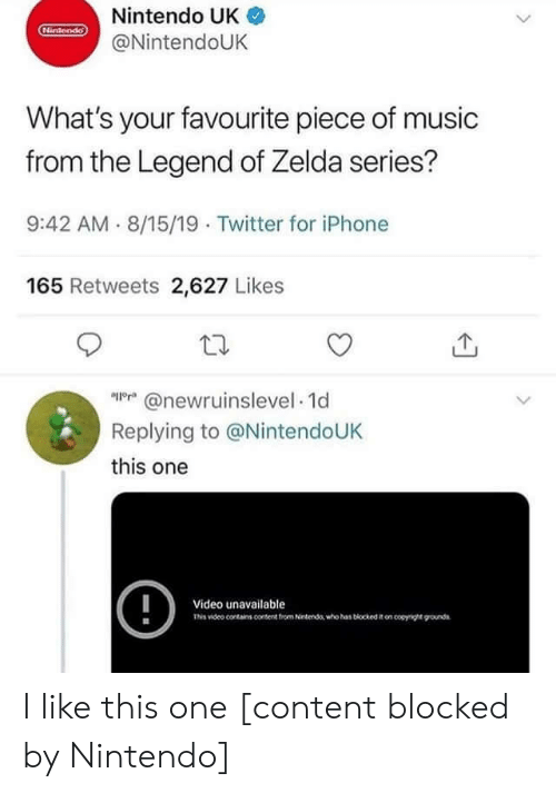 Iphone, Music, and Nintendo: Nintendo UK  Hintendo  @NintendoUK  What's your favourite piece of music  from the Legend of Zelda series?  9:42 AM 8/15/19 Twitter for iPhone  165 Retweets 2,627 Likes  @newrnnselevel 1d  Replying to @NintendoUK  this one  !  Video unavailable  Tis video conains content trom Netenda who has biockedon coyge ounds I like this one [content blocked by Nintendo]