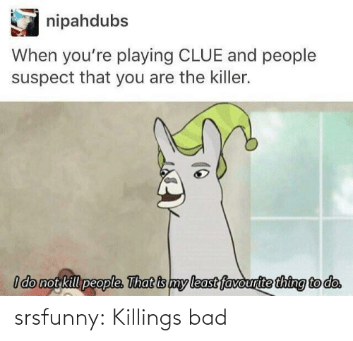 clue: nipahdubs  When you're playing CLUE and people  suspect that you are the killer.  I do not kill people. That is my least favourite thing to do. srsfunny:  Killings bad