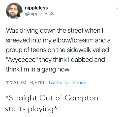 """Driving, Iphone, and Twitter: nippleless  @nippleless8  Was driving down the street whenl  sneezed into my elbow/forearm and a  group of teens on the sidewalk yelled  """"Ayyeeeee"""" they think I dabbed and l  think I'm in a gang now  12:26 PM 3/9/19 Twitter for iPhone *Straight Out of Compton starts playing*"""