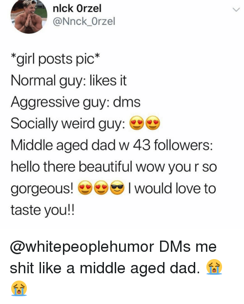 Beautiful, Dad, and Hello: nlck Orzel  @Nnck_Orzel  girl posts pic*  Normal guy: likes it  Aggressive guy: dms  Socially weird guy:  Middle aged dad w 43 followers  hello there beautiful wow you r so  gorgeous would love to  taste you!! @whitepeoplehumor DMs me shit like a middle aged dad. 😭😭